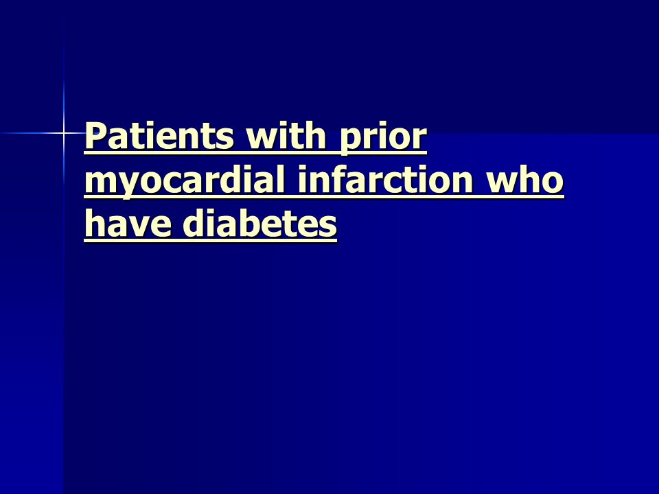 Patients with prior myocardial infarction who have diabetes Patients with prior myocardial infarction who have diabetes