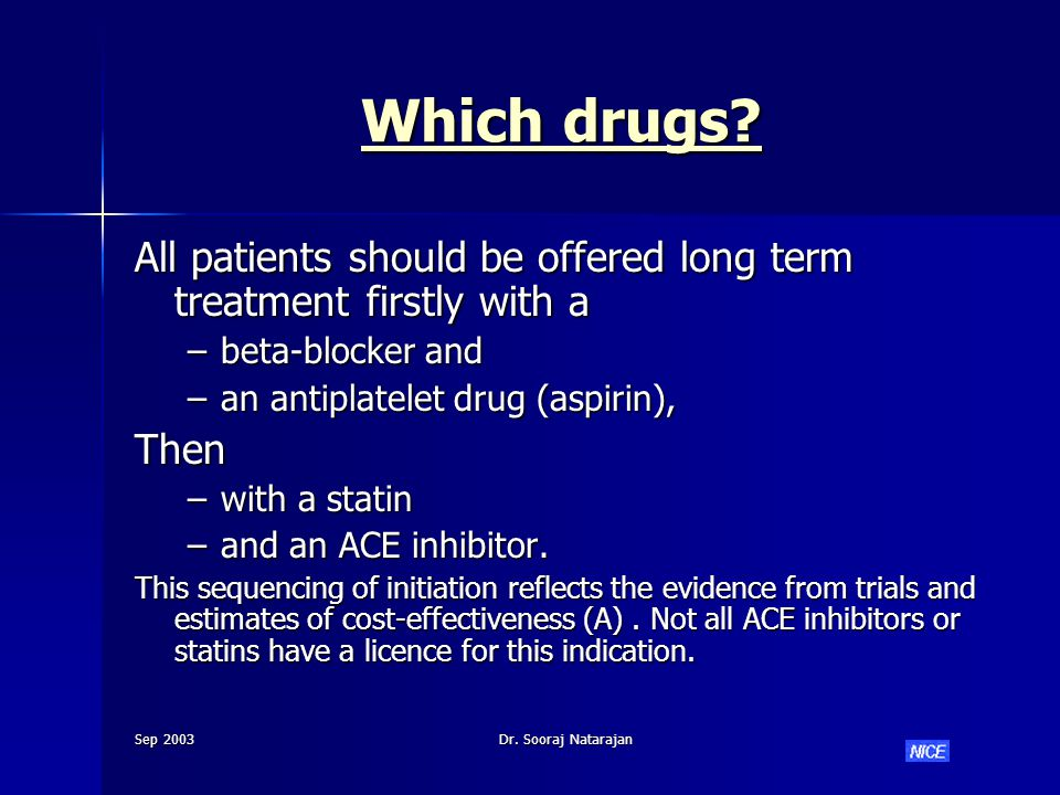 Sep 2003Dr. Sooraj Natarajan Which drugs? Which drugs? All patients should be offered long term treatment firstly with a –beta-blocker and –an antipla