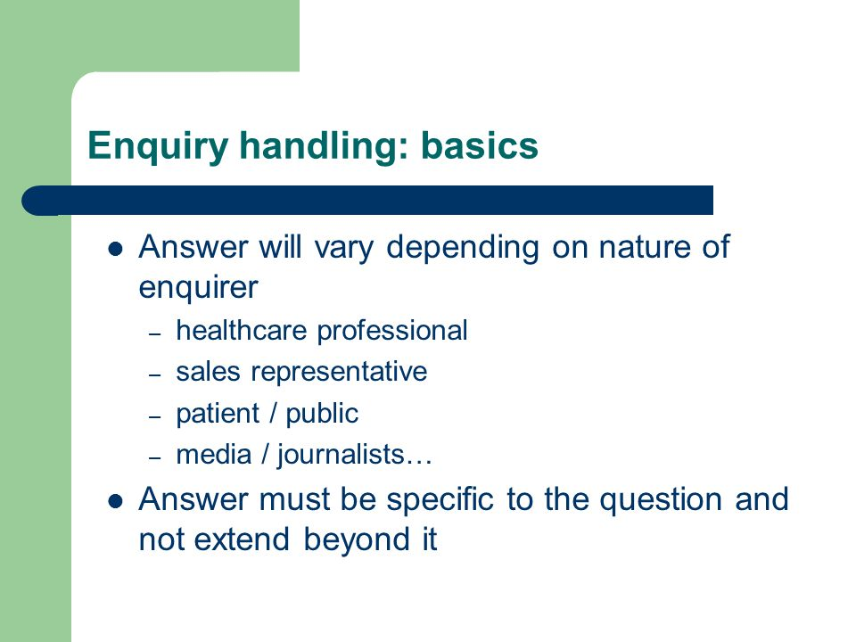 Enquiry handling: basics Answer will vary depending on nature of enquirer – healthcare professional – sales representative – patient / public – media