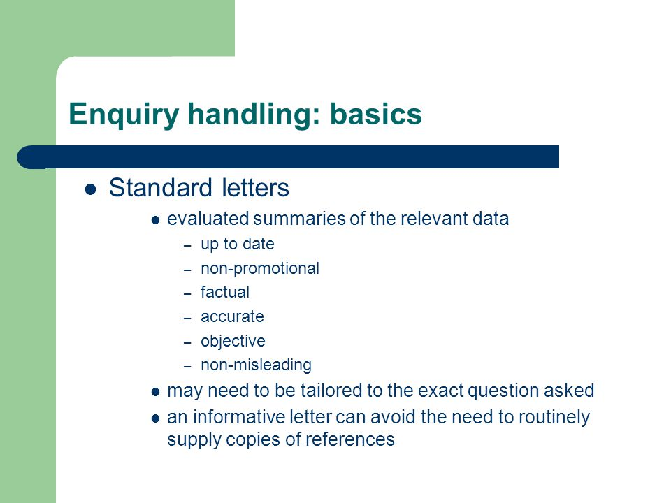 Enquiry handling: basics Standard letters evaluated summaries of the relevant data – up to date – non-promotional – factual – accurate – objective – n