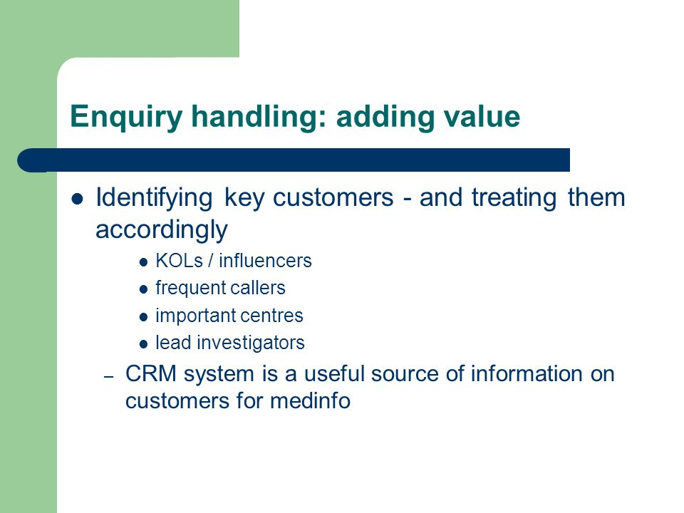 Enquiry handling: adding value Identifying key customers - and treating them accordingly KOLs / influencers frequent callers important centres lead investigators – CRM system is a useful source of information on customers for medinfo