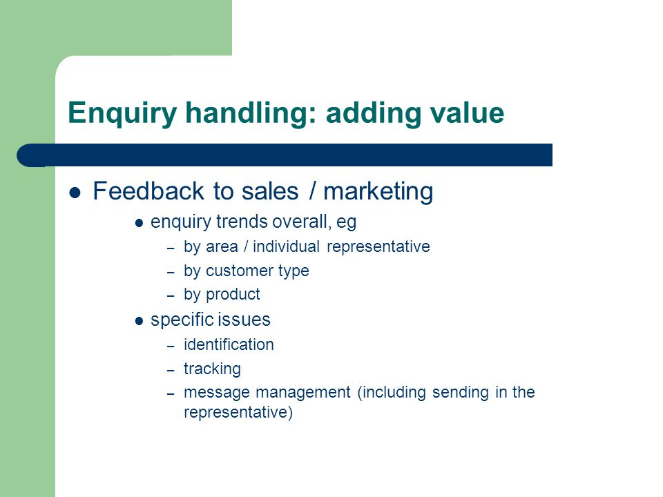 Enquiry handling: adding value Feedback to sales / marketing enquiry trends overall, eg – by area / individual representative – by customer type – by