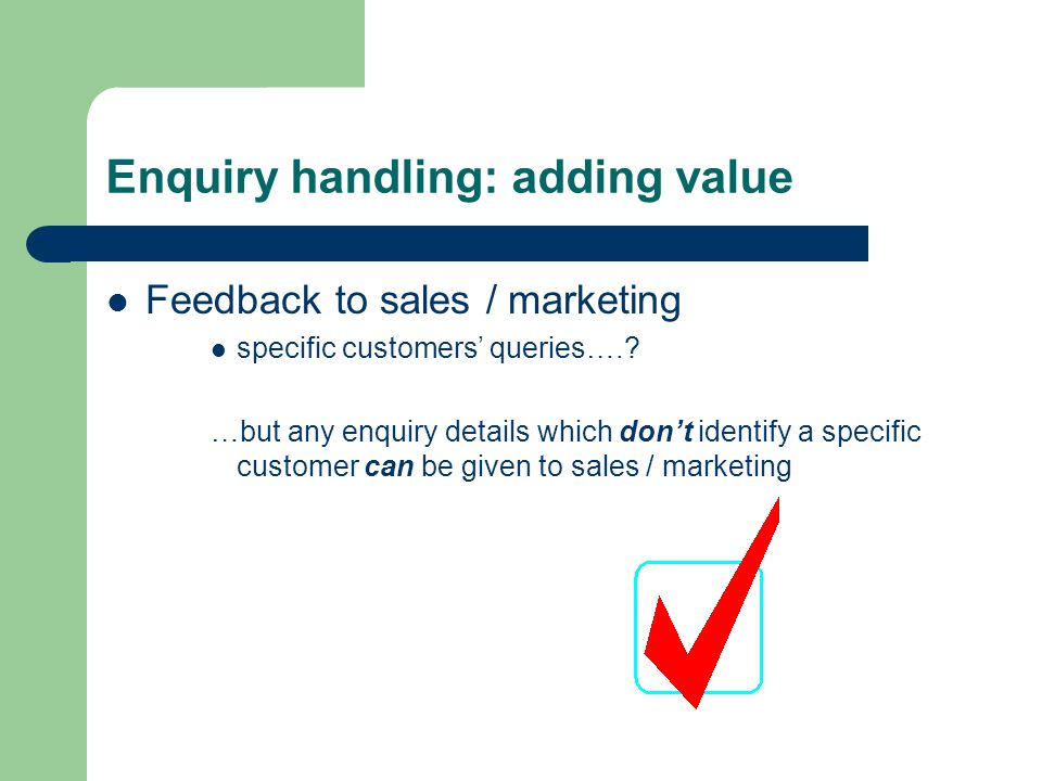 Enquiry handling: adding value Feedback to sales / marketing specific customers' queries….? …but any enquiry details which don't identify a specific c