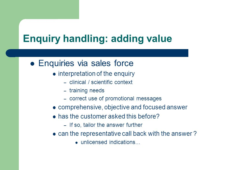 Enquiry handling: adding value Enquiries via sales force interpretation of the enquiry – clinical / scientific context – training needs – correct use of promotional messages comprehensive, objective and focused answer has the customer asked this before.