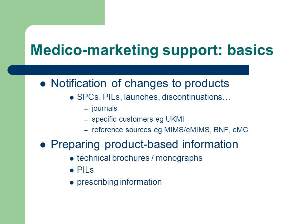 Medico-marketing support: basics Notification of changes to products SPCs, PILs, launches, discontinuations… – journals – specific customers eg UKMI –