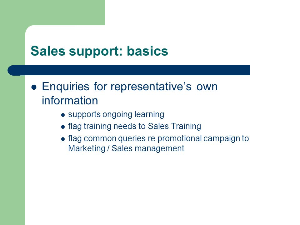 Sales support: basics Enquiries for representative's own information supports ongoing learning flag training needs to Sales Training flag common queri