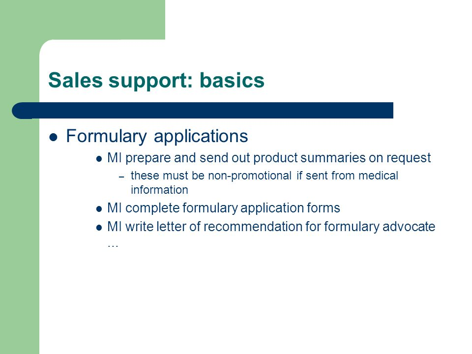 Sales support: basics Formulary applications MI prepare and send out product summaries on request – these must be non-promotional if sent from medical information MI complete formulary application forms MI write letter of recommendation for formulary advocate...