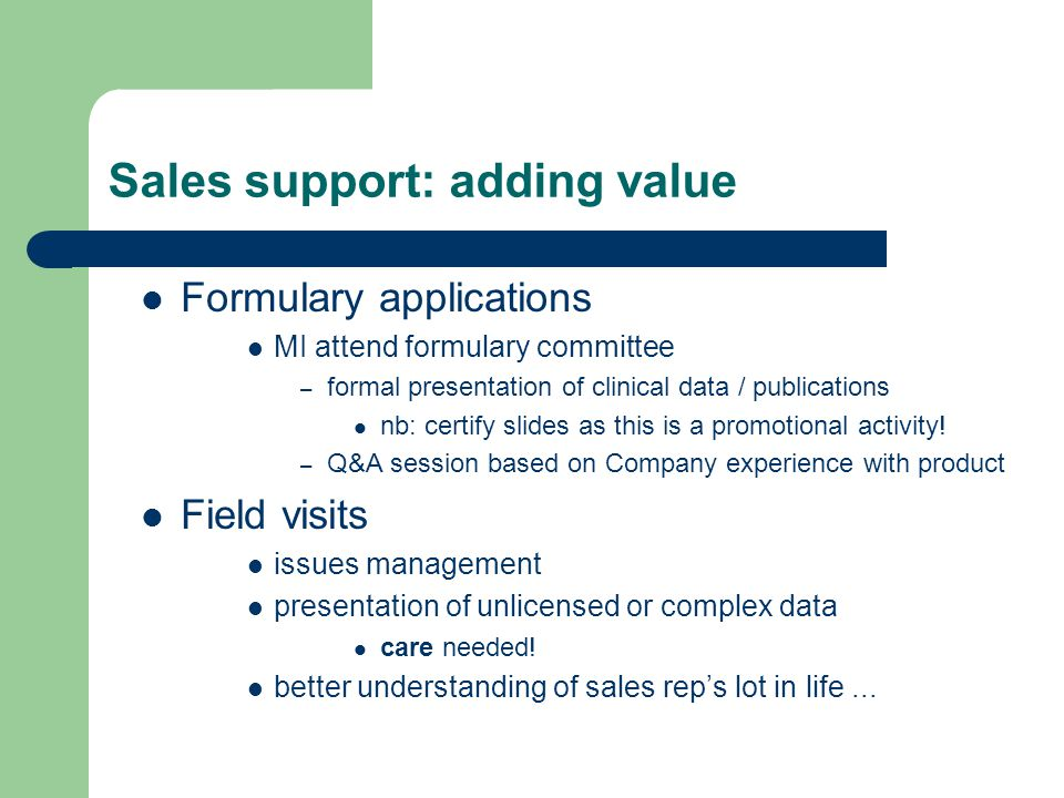Sales support: adding value Formulary applications MI attend formulary committee – formal presentation of clinical data / publications nb: certify slides as this is a promotional activity.