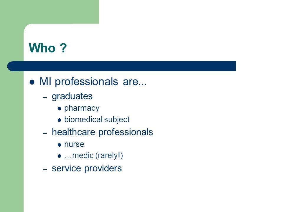 Who ? MI professionals are... – graduates pharmacy biomedical subject – healthcare professionals nurse …medic (rarely!) – service providers