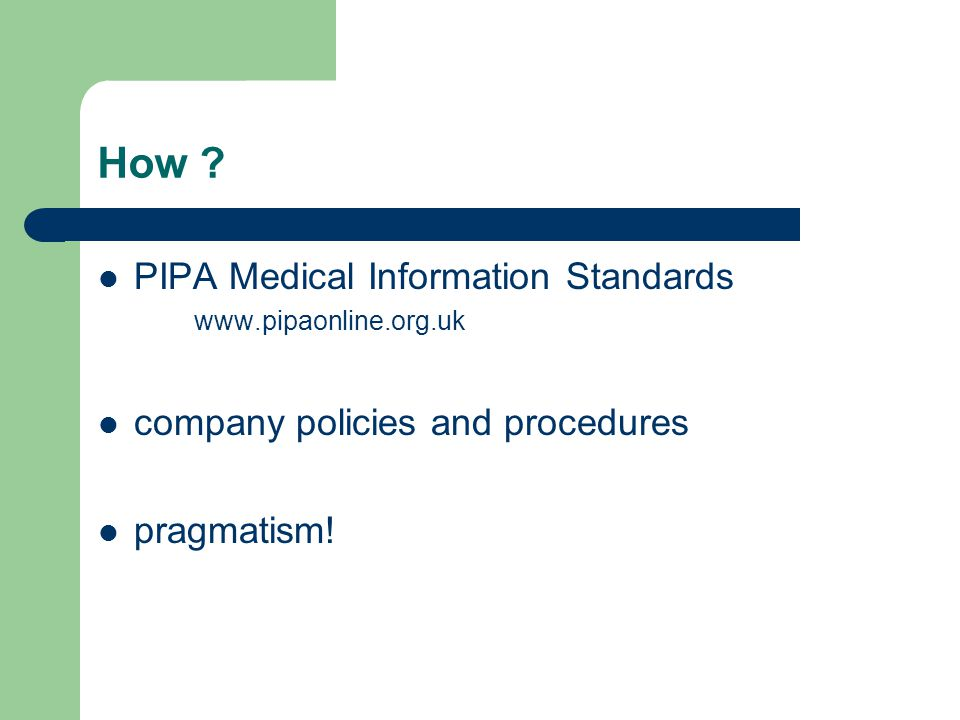 How ? PIPA Medical Information Standards www.pipaonline.org.uk company policies and procedures pragmatism!