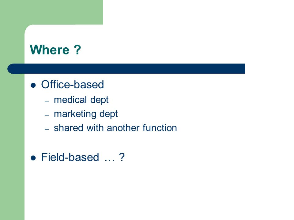 Where ? Office-based – medical dept – marketing dept – shared with another function Field-based … ?