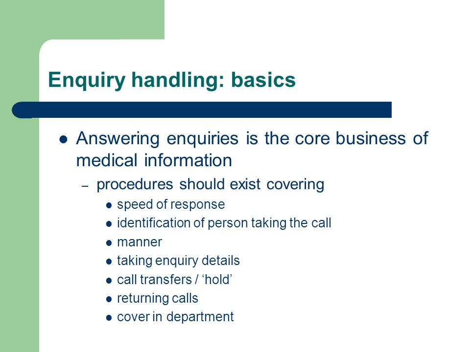 Enquiry handling: basics Answering enquiries is the core business of medical information – procedures should exist covering speed of response identification of person taking the call manner taking enquiry details call transfers / 'hold' returning calls cover in department