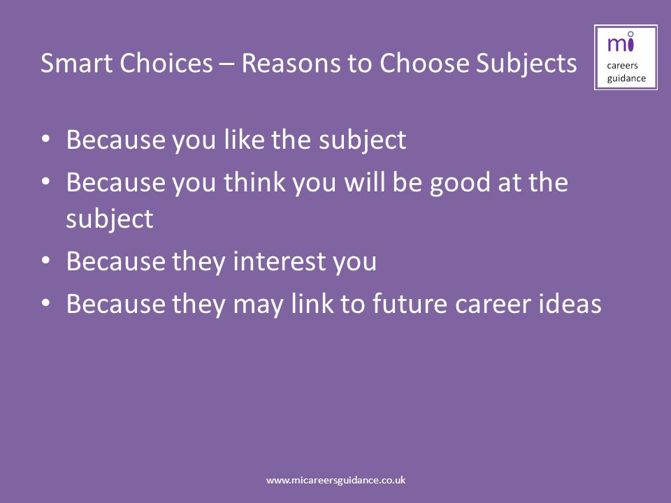 Smart Choices – Reasons to Choose Subjects Because you like the subject Because you think you will be good at the subject Because they interest you Because they may link to future career ideas www.micareersguidance.co.uk