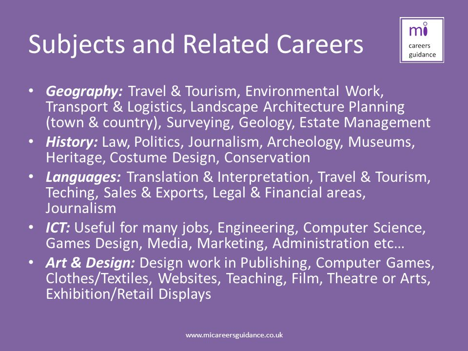 Subjects and Related Careers Geography: Travel & Tourism, Environmental Work, Transport & Logistics, Landscape Architecture Planning (town & country), Surveying, Geology, Estate Management History: Law, Politics, Journalism, Archeology, Museums, Heritage, Costume Design, Conservation Languages: Translation & Interpretation, Travel & Tourism, Teching, Sales & Exports, Legal & Financial areas, Journalism ICT: Useful for many jobs, Engineering, Computer Science, Games Design, Media, Marketing, Administration etc… Art & Design: Design work in Publishing, Computer Games, Clothes/Textiles, Websites, Teaching, Film, Theatre or Arts, Exhibition/Retail Displays
