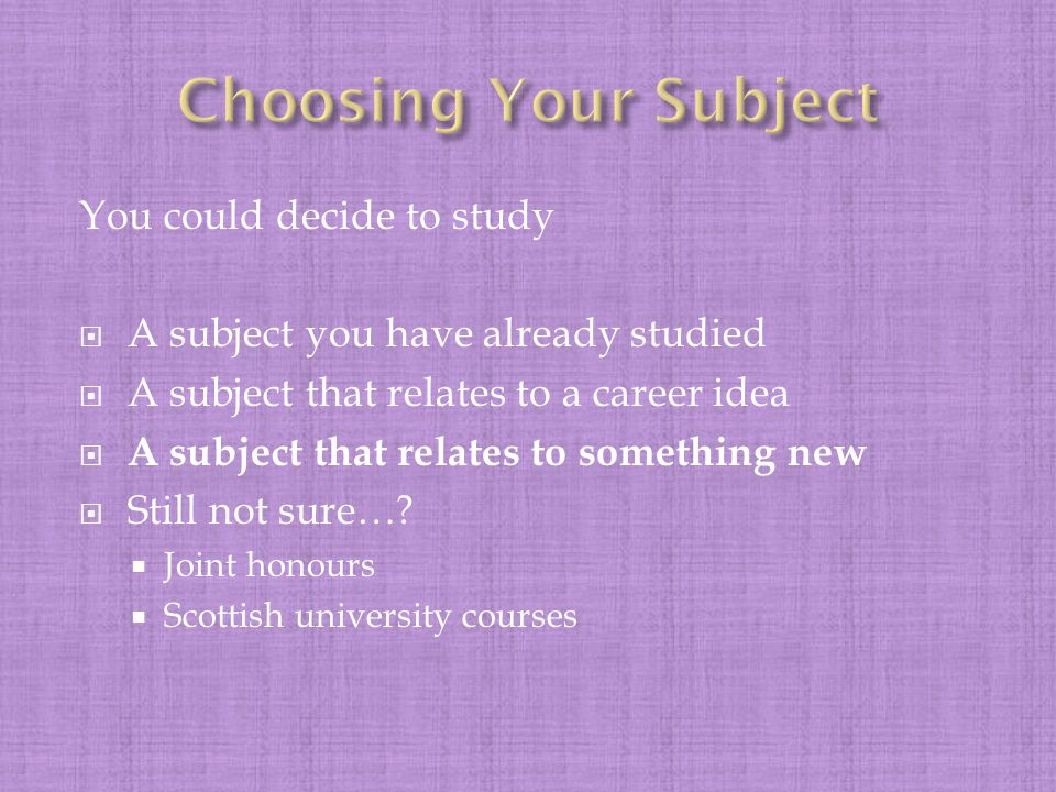 You could decide to study  A subject you have already studied  A subject that relates to a career idea  A subject that relates to something new  Still not sure….