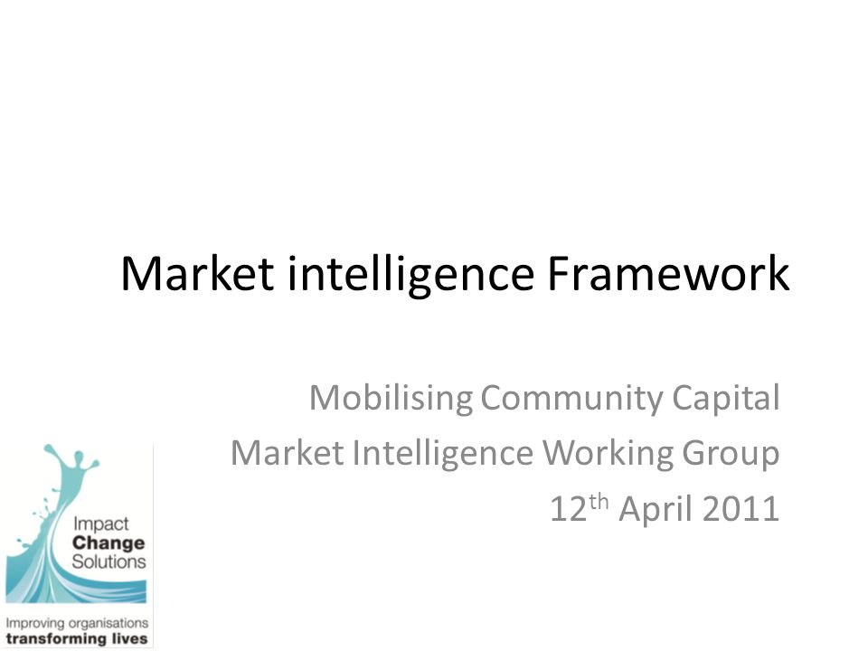 Market intelligence Framework Mobilising Community Capital Market Intelligence Working Group 12 th April 2011