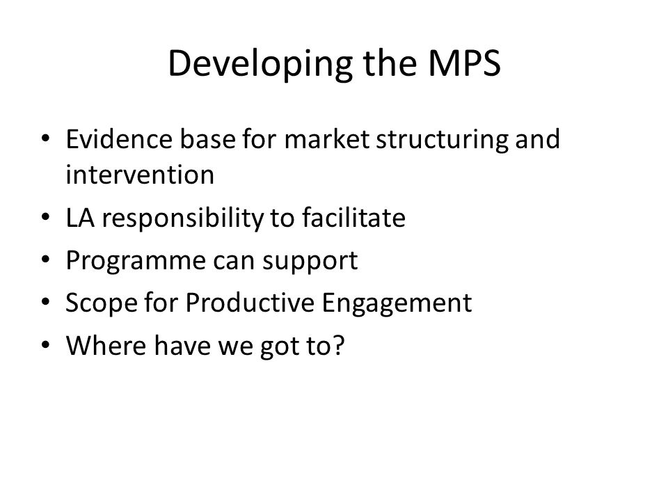Developing the MPS Evidence base for market structuring and intervention LA responsibility to facilitate Programme can support Scope for Productive Engagement Where have we got to?