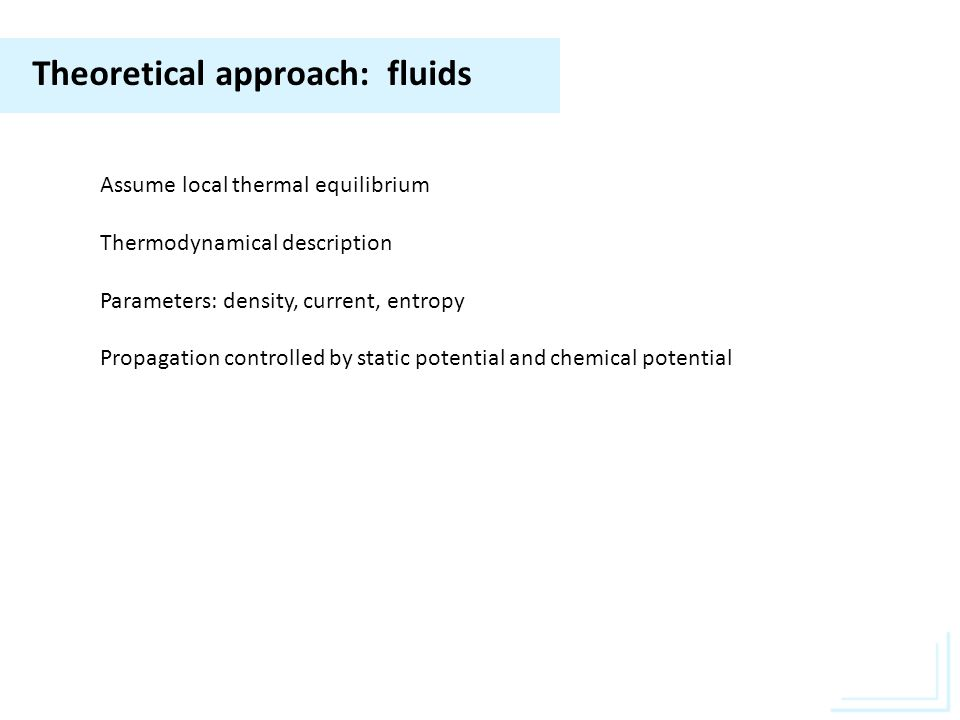 Theoretical approach: fluids Assume local thermal equilibrium Thermodynamical description Parameters: density, current, entropy Propagation controlled by static potential and chemical potential