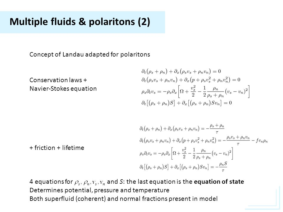Multiple fluids & polaritons (2) Concept of Landau adapted for polaritons Conservation laws + Navier-Stokes equation + friction + lifetime 4 equations for and S: the last equation is the equation of state Determines potential, pressure and temperature Both superfluid (coherent) and normal fractions present in model