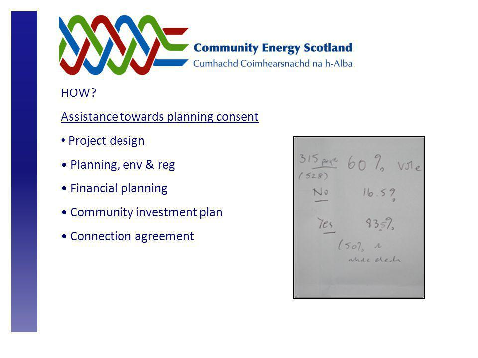 HOW? Assistance towards planning consent Project design Planning, env & reg Financial planning Community investment plan Connection agreement