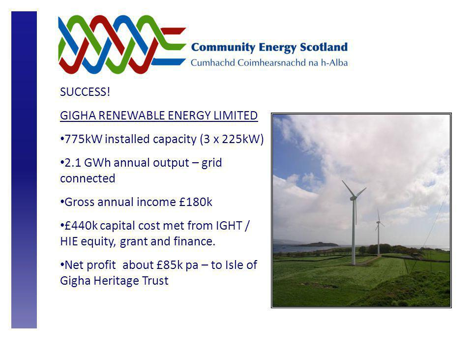 SUCCESS! GIGHA RENEWABLE ENERGY LIMITED 775kW installed capacity (3 x 225kW) 2.1 GWh annual output – grid connected Gross annual income £180k £440k ca
