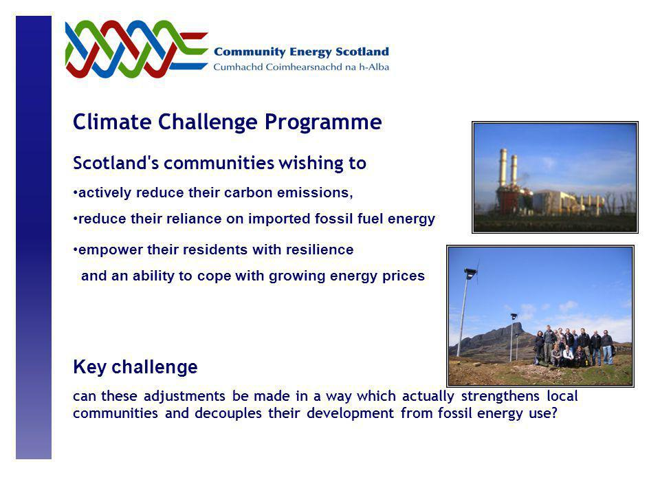empower their residents with resilience and an ability to cope with growing energy prices Climate Challenge Programme Scotland s communities wishing to actively reduce their carbon emissions, reduce their reliance on imported fossil fuel energy Key challenge can these adjustments be made in a way which actually strengthens local communities and decouples their development from fossil energy use