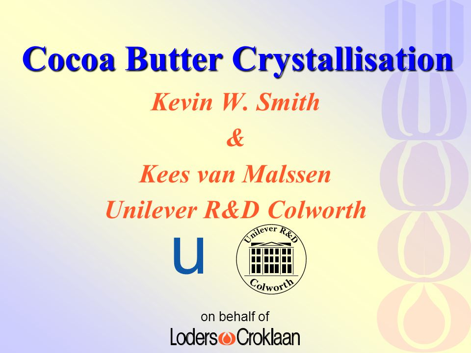 on behalf of u Cocoa Butter Crystallisation Kevin W. Smith & Kees van Malssen Unilever R&D Colworth
