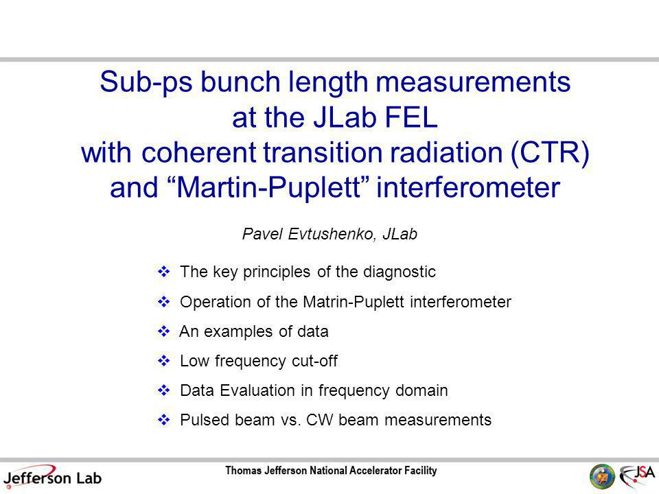 Sub-ps bunch length measurements at the JLab FEL with coherent transition radiation (CTR) and Martin-Puplett interferometer Pavel Evtushenko, JLab  The key principles of the diagnostic  Operation of the Matrin-Puplett interferometer  An examples of data  Low frequency cut-off  Data Evaluation in frequency domain  Pulsed beam vs.