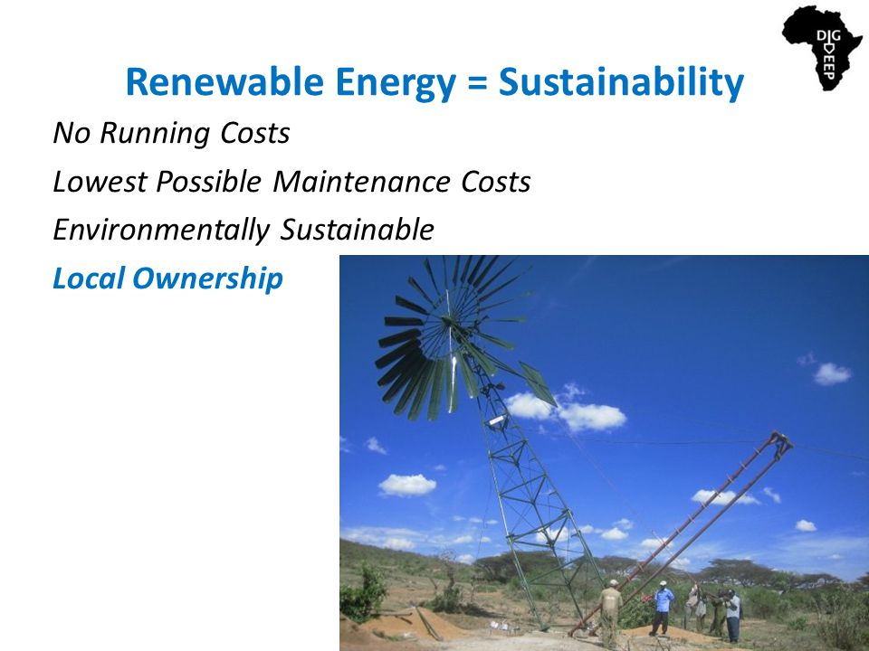 Renewable Energy = Sustainability No Running Costs Lowest Possible Maintenance Costs Environmentally Sustainable Local Ownership