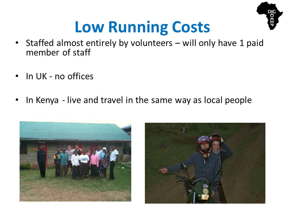 Low Running Costs Staffed almost entirely by volunteers – will only have 1 paid member of staff In UK - no offices In Kenya - live and travel in the same way as local people
