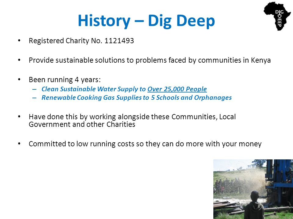 History – Dig Deep Registered Charity No. 1121493 Provide sustainable solutions to problems faced by communities in Kenya Been running 4 years: – Clea