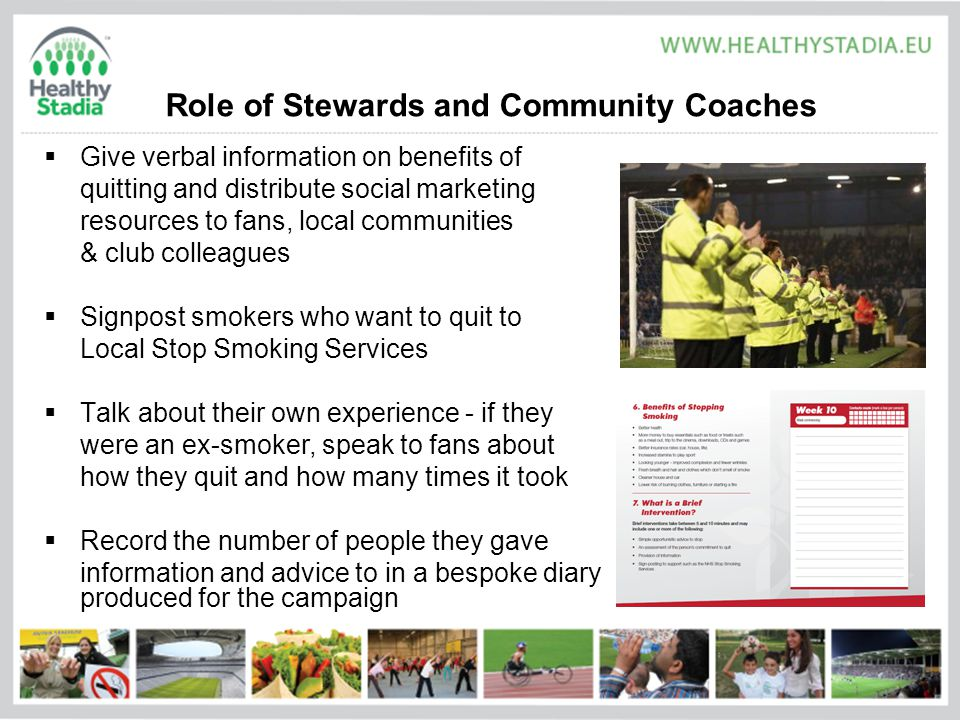 Role of Stewards and Community Coaches  Give verbal information on benefits of quitting and distribute social marketing resources to fans, local communities & club colleagues  Signpost smokers who want to quit to Local Stop Smoking Services  Talk about their own experience - if they were an ex-smoker, speak to fans about how they quit and how many times it took  Record the number of people they gave information and advice to in a bespoke diary produced for the campaign