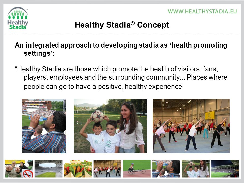 Healthy Stadia ® Concept An integrated approach to developing stadia as 'health promoting settings': Healthy Stadia are those which promote the health of visitors, fans, players, employees and the surrounding community...