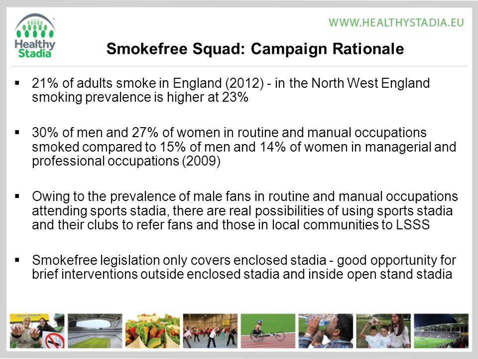 Smokefree Squad: Campaign Rationale  21% of adults smoke in England (2012) - in the North West England smoking prevalence is higher at 23%  30% of men and 27% of women in routine and manual occupations smoked compared to 15% of men and 14% of women in managerial and professional occupations (2009)  Owing to the prevalence of male fans in routine and manual occupations attending sports stadia, there are real possibilities of using sports stadia and their clubs to refer fans and those in local communities to LSSS  Smokefree legislation only covers enclosed stadia - good opportunity for brief interventions outside enclosed stadia and inside open stand stadia