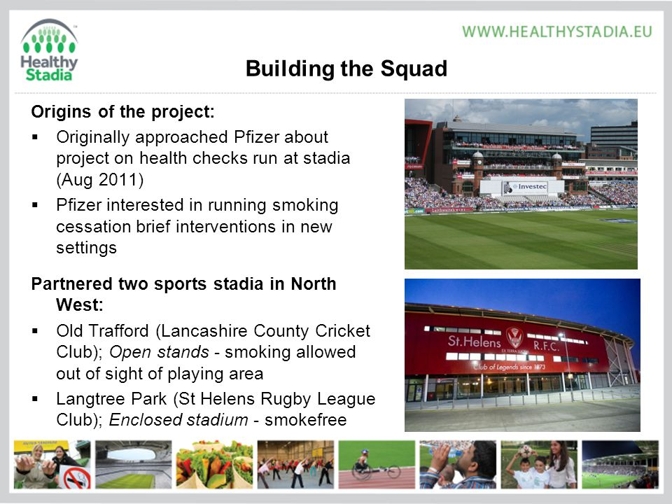 Building the Squad Origins of the project:  Originally approached Pfizer about project on health checks run at stadia (Aug 2011)  Pfizer interested in running smoking cessation brief interventions in new settings Partnered two sports stadia in North West:  Old Trafford (Lancashire County Cricket Club); Open stands - smoking allowed out of sight of playing area  Langtree Park (St Helens Rugby League Club); Enclosed stadium - smokefree