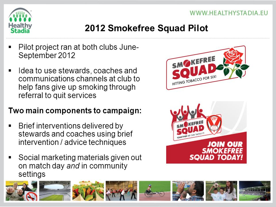 2012 Smokefree Squad Pilot  Pilot project ran at both clubs June- September 2012  Idea to use stewards, coaches and communications channels at club to help fans give up smoking through referral to quit services Two main components to campaign:  Brief interventions delivered by stewards and coaches using brief intervention / advice techniques  Social marketing materials given out on match day and in community settings