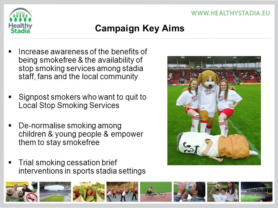 Campaign Key Aims  Increase awareness of the benefits of being smokefree & the availability of stop smoking services among stadia staff, fans and the local community  Signpost smokers who want to quit to Local Stop Smoking Services  De-normalise smoking among children & young people & empower them to stay smokefree  Trial smoking cessation brief interventions in sports stadia settings