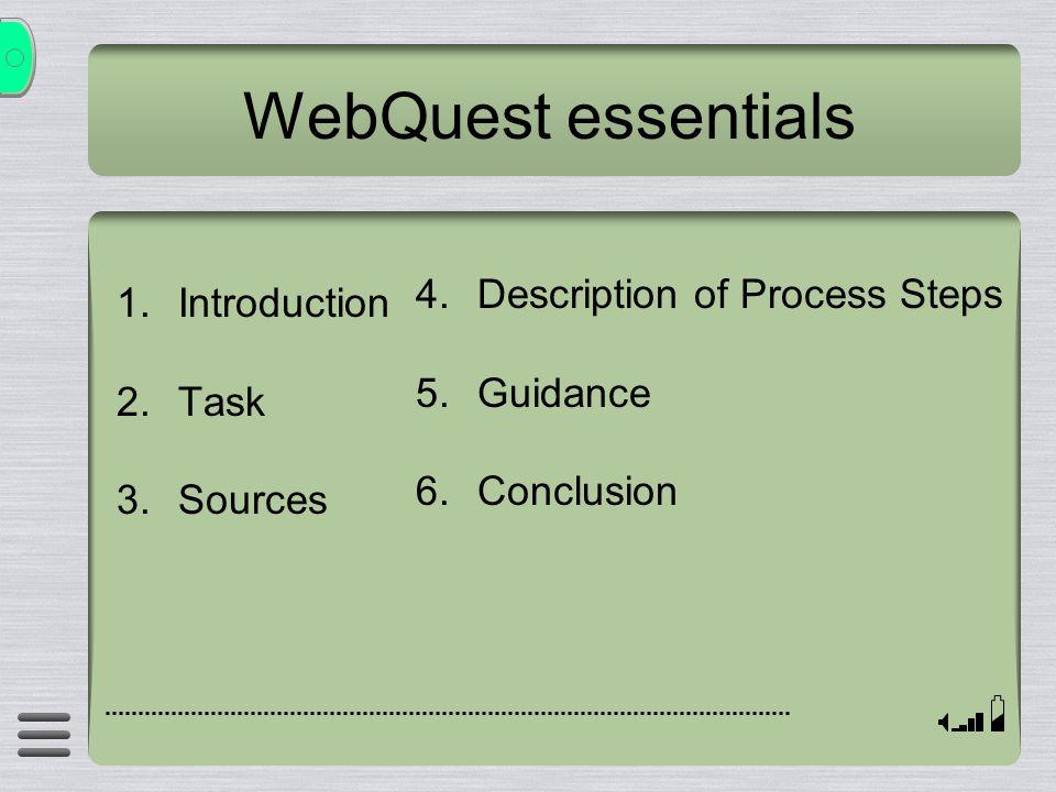 WebQuest essentials 1.Introduction 2.Task 3.Sources 4.Description of Process Steps 5.Guidance 6.Conclusion