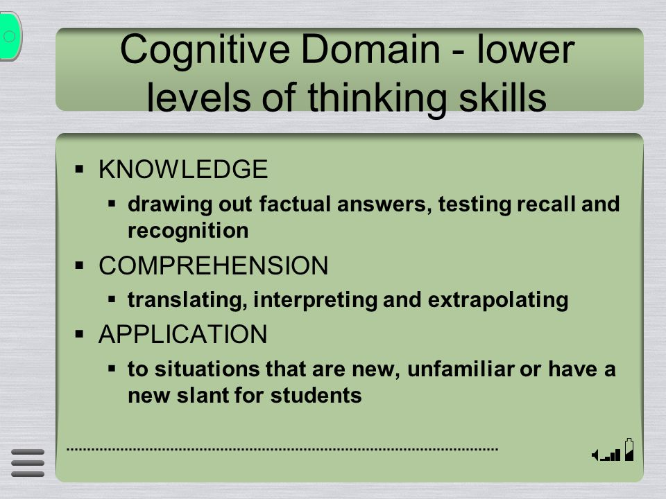 Cognitive Domain - lower levels of thinking skills  KNOWLEDGE  drawing out factual answers, testing recall and recognition  COMPREHENSION  translating, interpreting and extrapolating  APPLICATION  to situations that are new, unfamiliar or have a new slant for students
