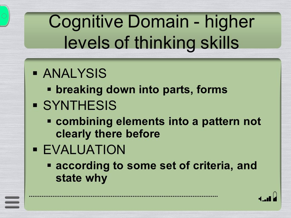Cognitive Domain - higher levels of thinking skills  ANALYSIS  breaking down into parts, forms  SYNTHESIS  combining elements into a pattern not clearly there before  EVALUATION  according to some set of criteria, and state why