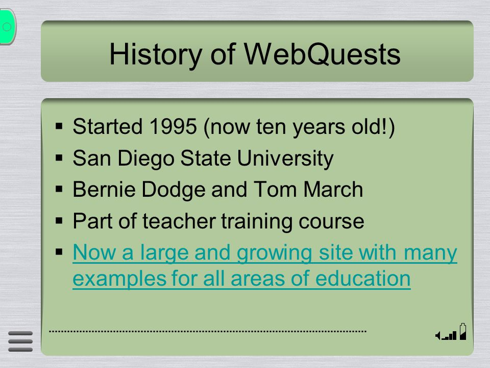 History of WebQuests  Started 1995 (now ten years old!)  San Diego State University  Bernie Dodge and Tom March  Part of teacher training course  Now a large and growing site with many examples for all areas of education Now a large and growing site with many examples for all areas of education