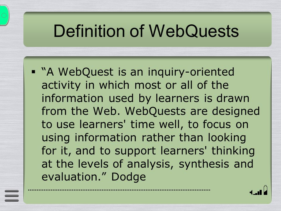 "Definition of WebQuests  ""A WebQuest is an inquiry-oriented activity in which most or all of the information used by learners is drawn from the Web."