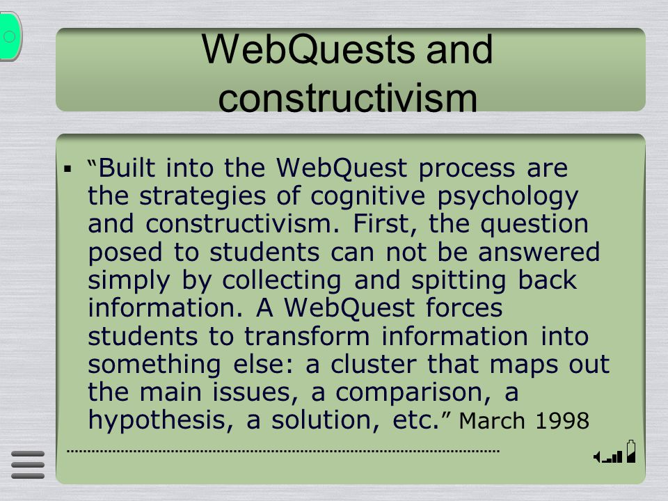 "WebQuests and constructivism  "" Built into the WebQuest process are the strategies of cognitive psychology and constructivism. First, the question po"