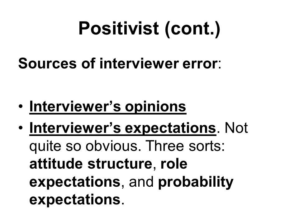 Positivist (cont.) Sources of interviewer error: Interviewer's opinions Interviewer's expectations.