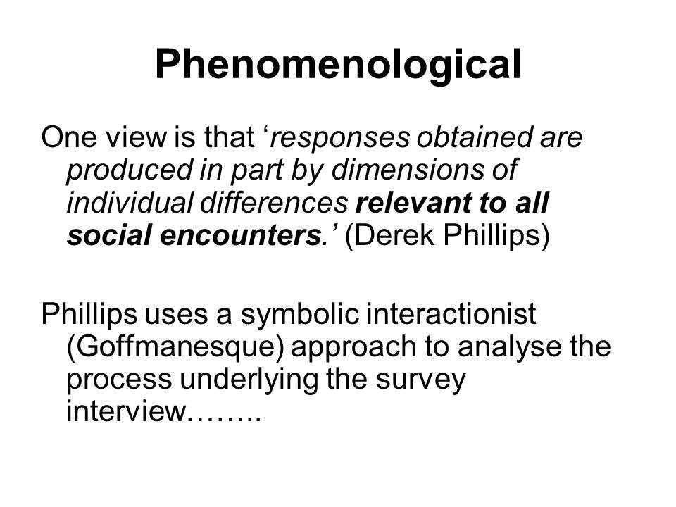 Phenomenological One view is that 'responses obtained are produced in part by dimensions of individual differences relevant to all social encounters.' (Derek Phillips) Phillips uses a symbolic interactionist (Goffmanesque) approach to analyse the process underlying the survey interview……..