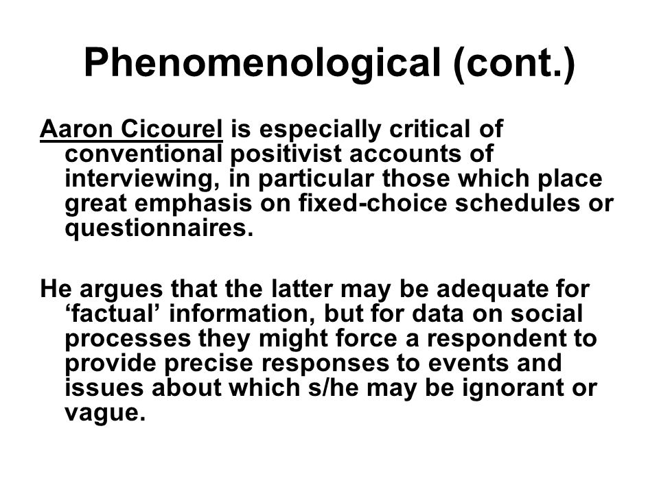 Phenomenological (cont.) Aaron Cicourel is especially critical of conventional positivist accounts of interviewing, in particular those which place great emphasis on fixed-choice schedules or questionnaires.