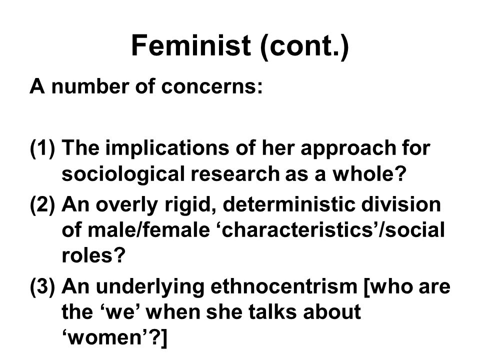 Feminist (cont.) A number of concerns: (1)The implications of her approach for sociological research as a whole.