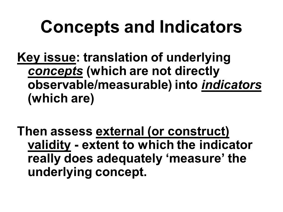 Concepts and Indicators Key issue: translation of underlying concepts (which are not directly observable/measurable) into indicators (which are) Then assess external (or construct) validity - extent to which the indicator really does adequately 'measure' the underlying concept.