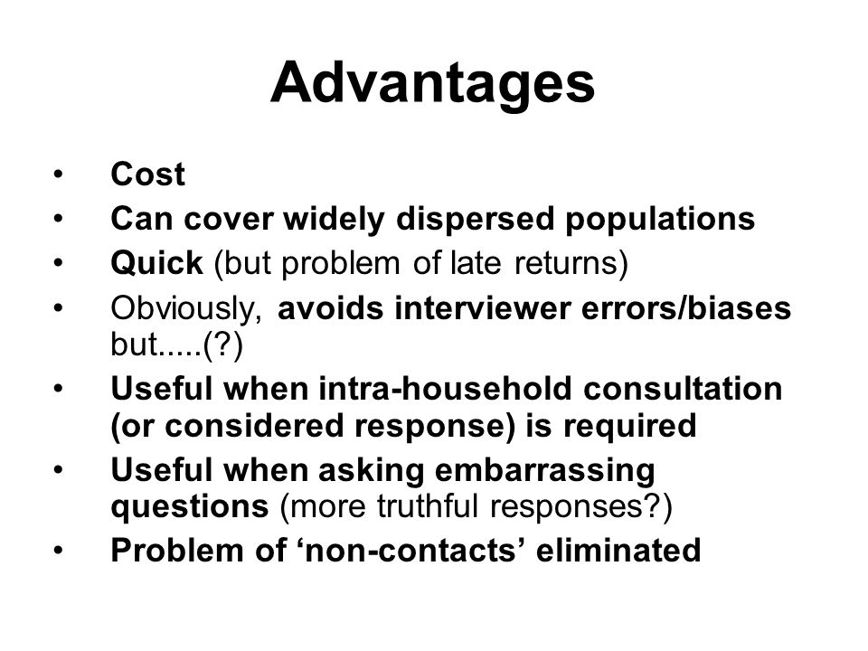 Advantages Cost Can cover widely dispersed populations Quick (but problem of late returns) Obviously, avoids interviewer errors/biases but.....(?) Useful when intra-household consultation (or considered response) is required Useful when asking embarrassing questions (more truthful responses?) Problem of 'non-contacts' eliminated