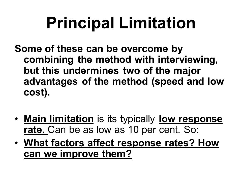 Principal Limitation Some of these can be overcome by combining the method with interviewing, but this undermines two of the major advantages of the method (speed and low cost).